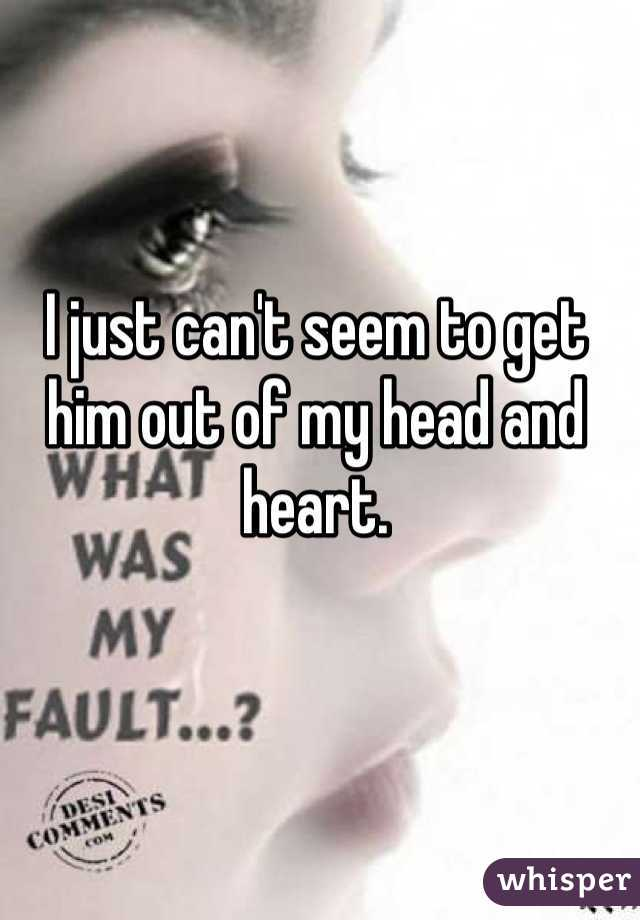 I just can't seem to get him out of my head and heart.