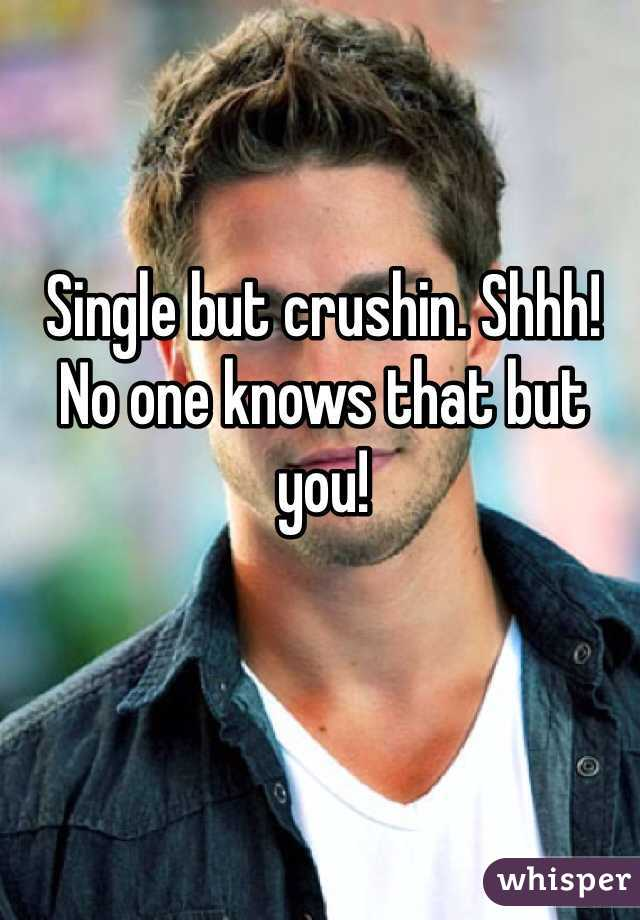Single but crushin. Shhh! No one knows that but you!