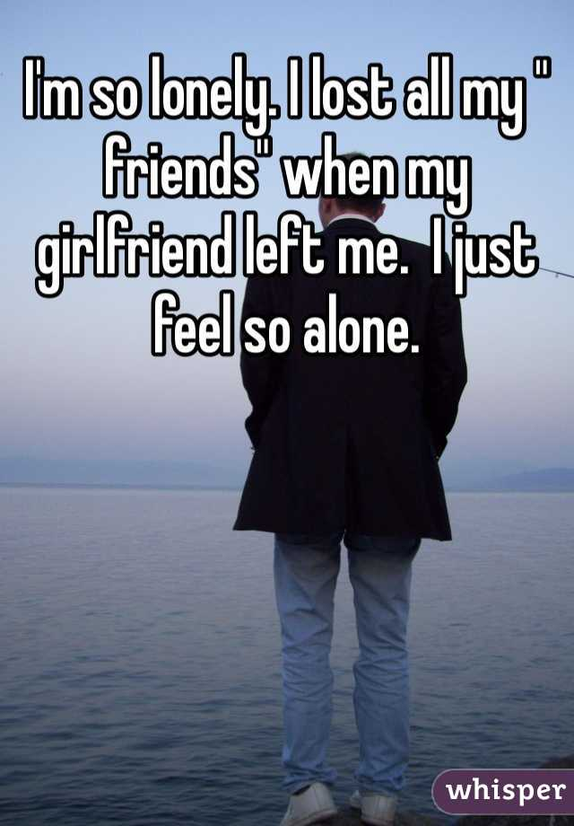 """I'm so lonely. I lost all my """" friends"""" when my girlfriend left me.  I just feel so alone."""