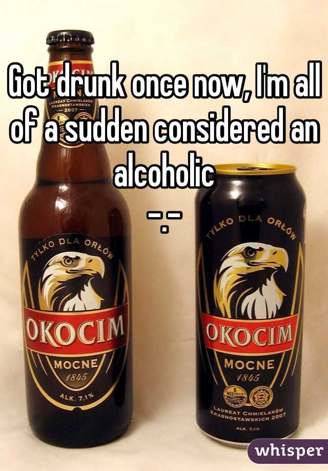 Got drunk once now, I'm all of a sudden considered an alcoholic  -.-
