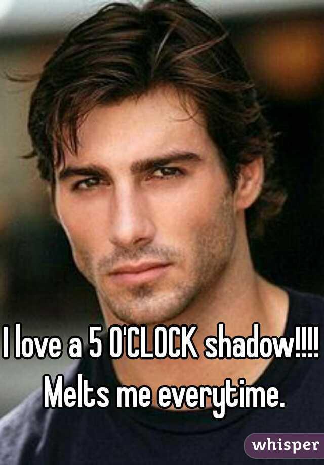 I love a 5 O'CLOCK shadow!!!! Melts me everytime.
