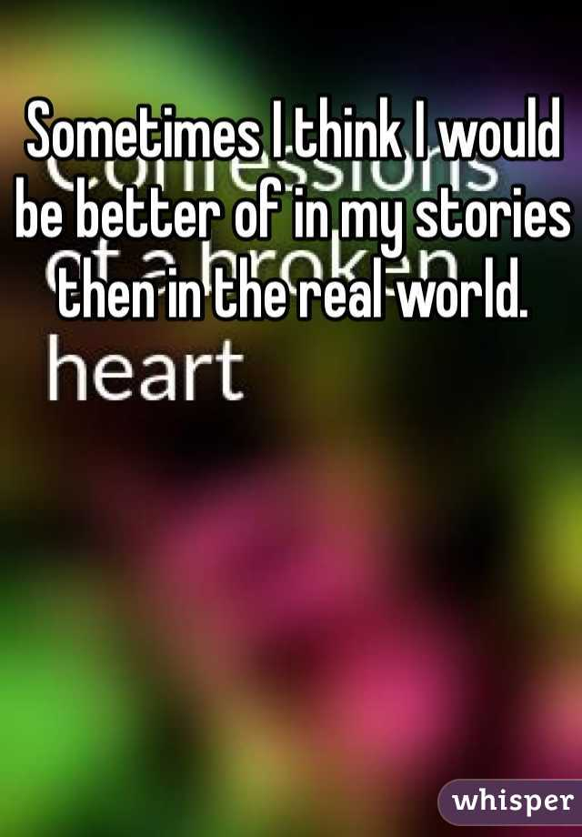 Sometimes I think I would be better of in my stories then in the real world.
