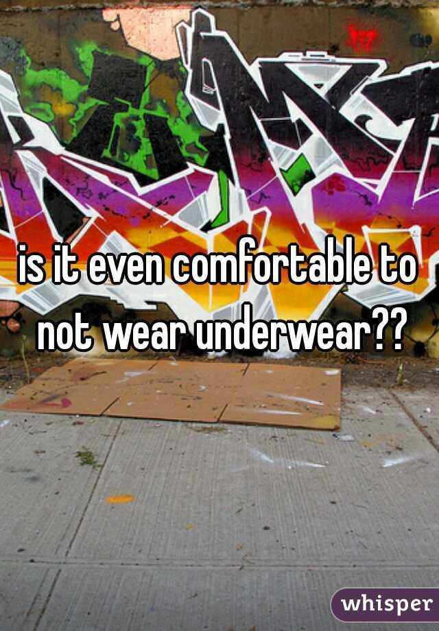 is it even comfortable to not wear underwear??
