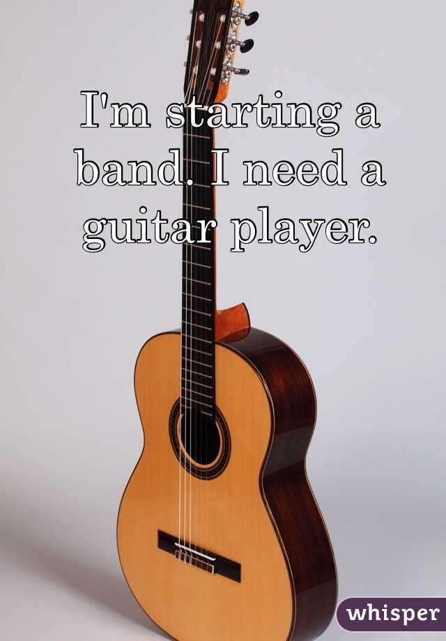 I'm starting a band. I need a guitar player.