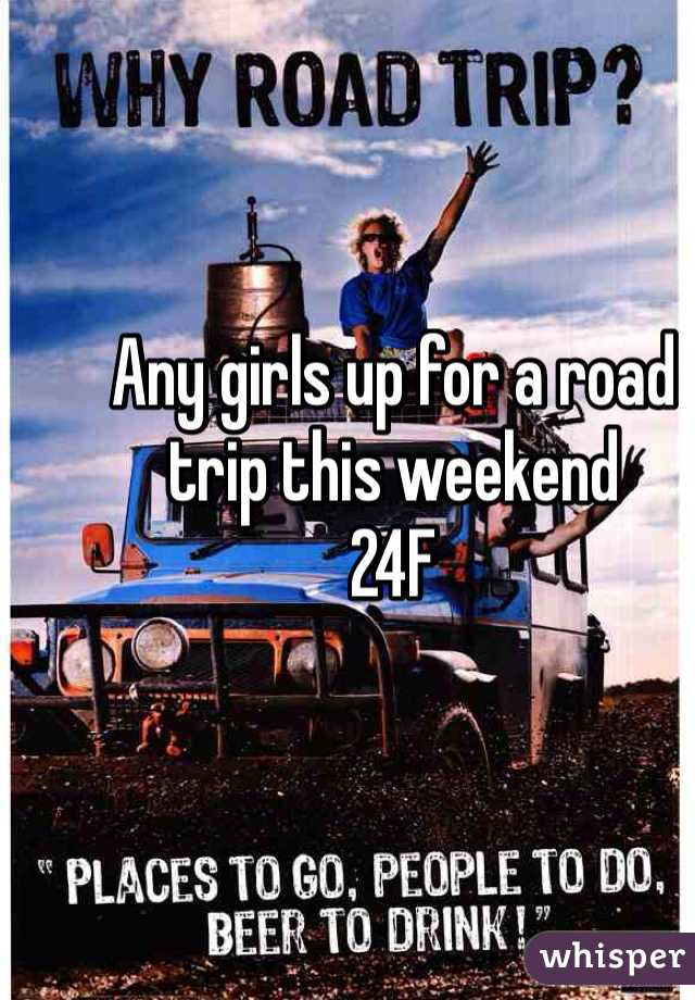 Any girls up for a road trip this weekend  24F