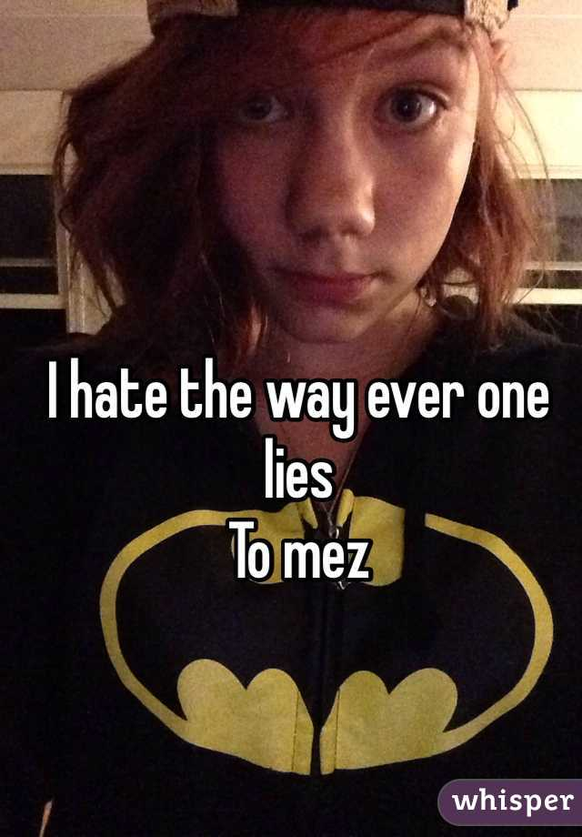 I hate the way ever one lies To mez