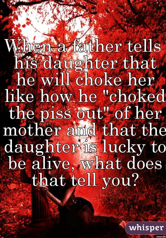 """When a father tells his daughter that he will choke her like how he """"choked the piss out"""" of her mother and that the daughter is lucky to be alive, what does that tell you?"""