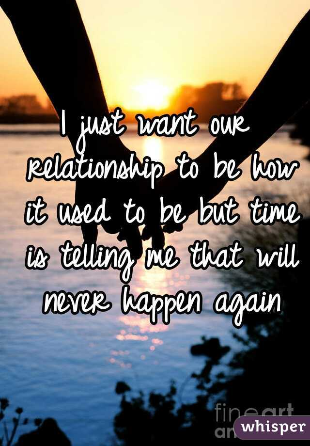 I just want our relationship to be how it used to be but time is telling me that will never happen again