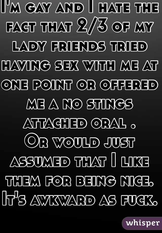 I'm gay and I hate the fact that 2/3 of my lady friends tried having sex with me at one point or offered me a no stings attached oral . Or would just assumed that I like them for being nice. It's awkward as fuck.