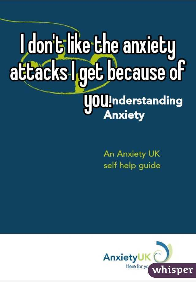 I don't like the anxiety attacks I get because of you.