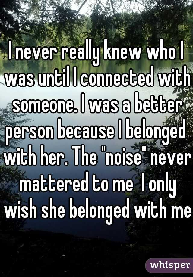 """I never really knew who I was until I connected with someone. I was a better person because I belonged  with her. The """"noise"""" never mattered to me  I only wish she belonged with me."""
