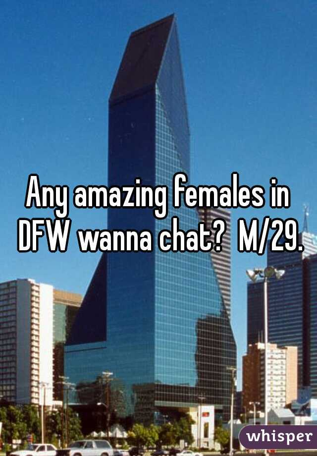 Any amazing females in DFW wanna chat?  M/29.