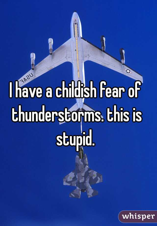 I have a childish fear of thunderstorms. this is stupid.