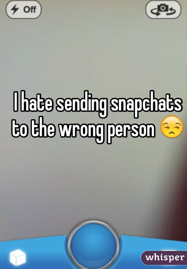 I hate sending snapchats to the wrong person 😒