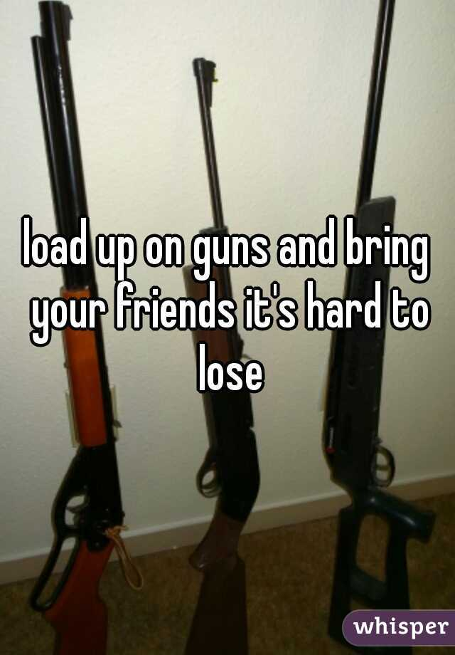 load up on guns and bring your friends it's hard to lose