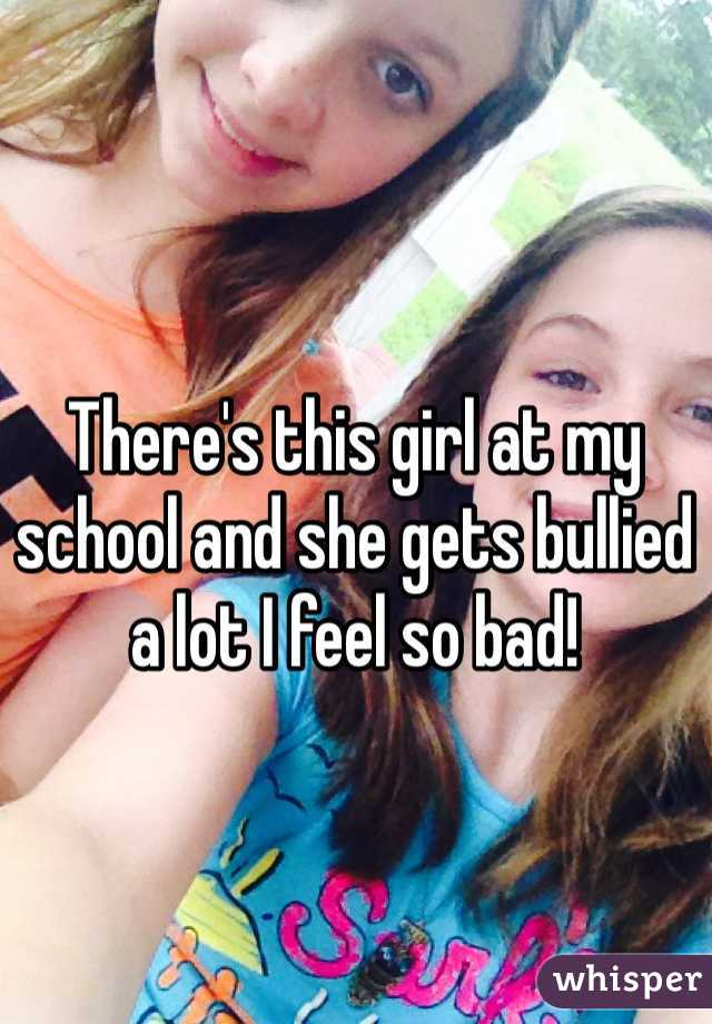 There's this girl at my school and she gets bullied a lot I feel so bad!