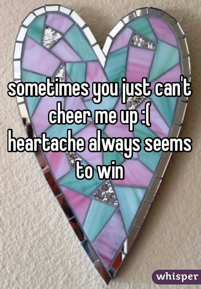sometimes you just can't cheer me up :(  heartache always seems to win