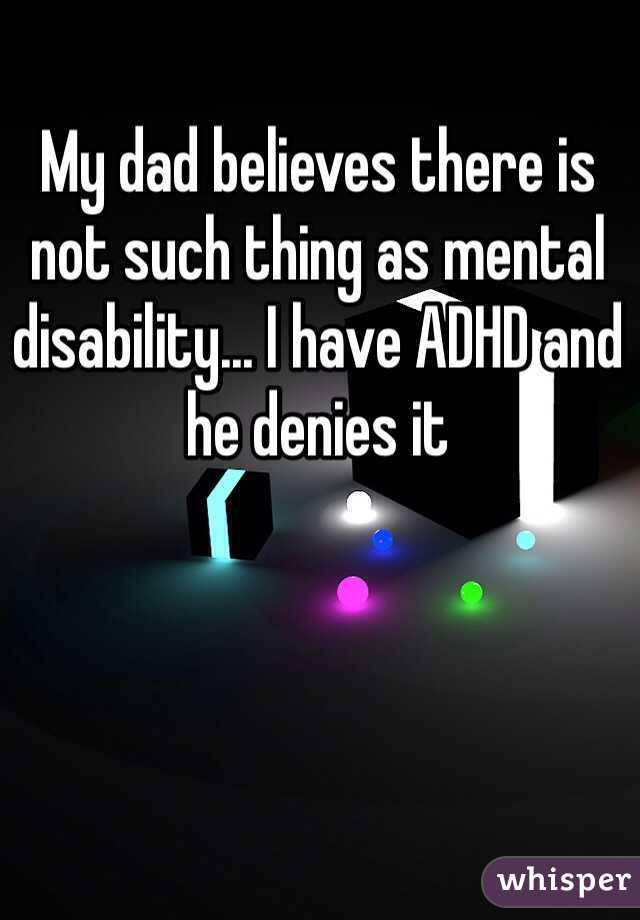 My dad believes there is not such thing as mental disability... I have ADHD and he denies it