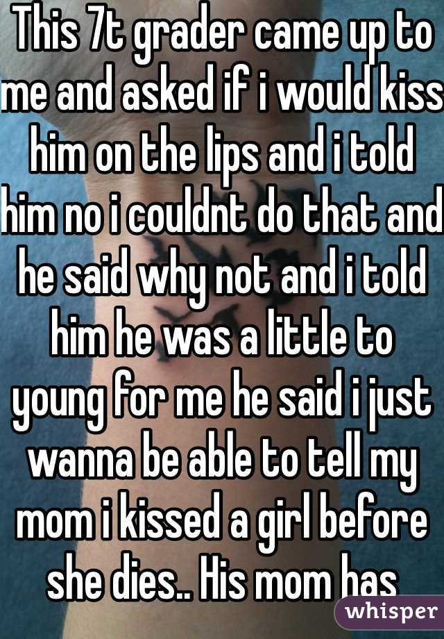 This 7t grader came up to me and asked if i would kiss him on the lips and i told him no i couldnt do that and he said why not and i told him he was a little to young for me he said i just wanna be able to tell my mom i kissed a girl before she dies.. His mom has cancer for the 3rd time and has a couple weeks to live. So im going to the funeral with him to be there right by his side