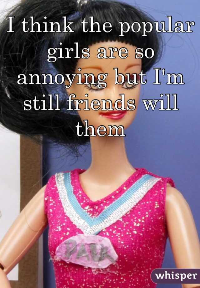 I think the popular girls are so annoying but I'm still friends will them