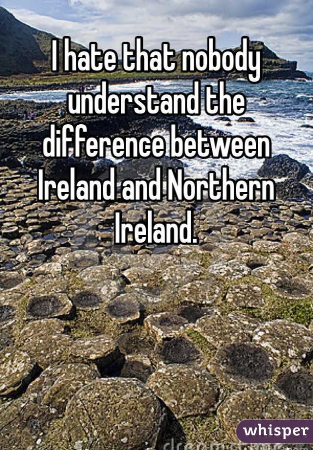 I hate that nobody understand the difference between Ireland and Northern Ireland.