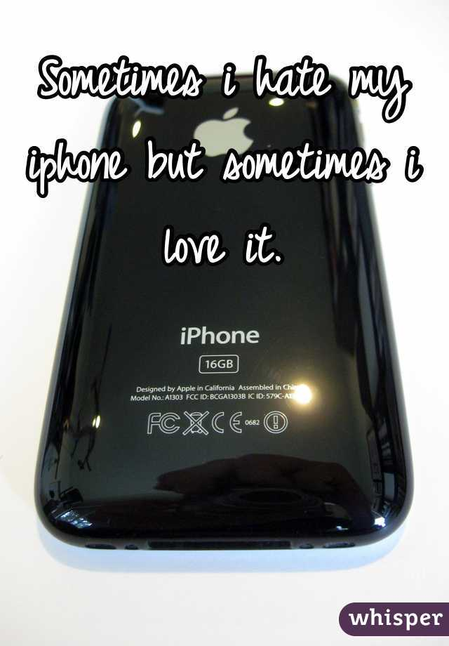 Sometimes i hate my iphone but sometimes i love it.