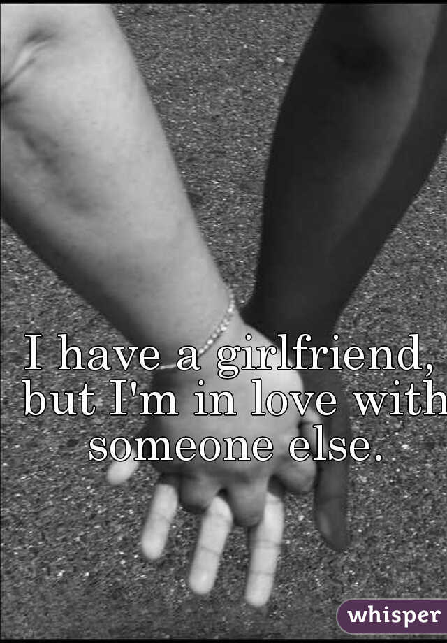 I have a girlfriend, but I'm in love with someone else.