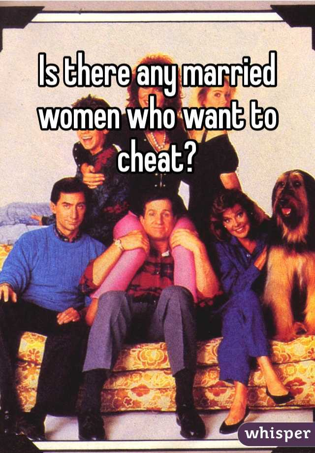 Is there any married women who want to cheat?