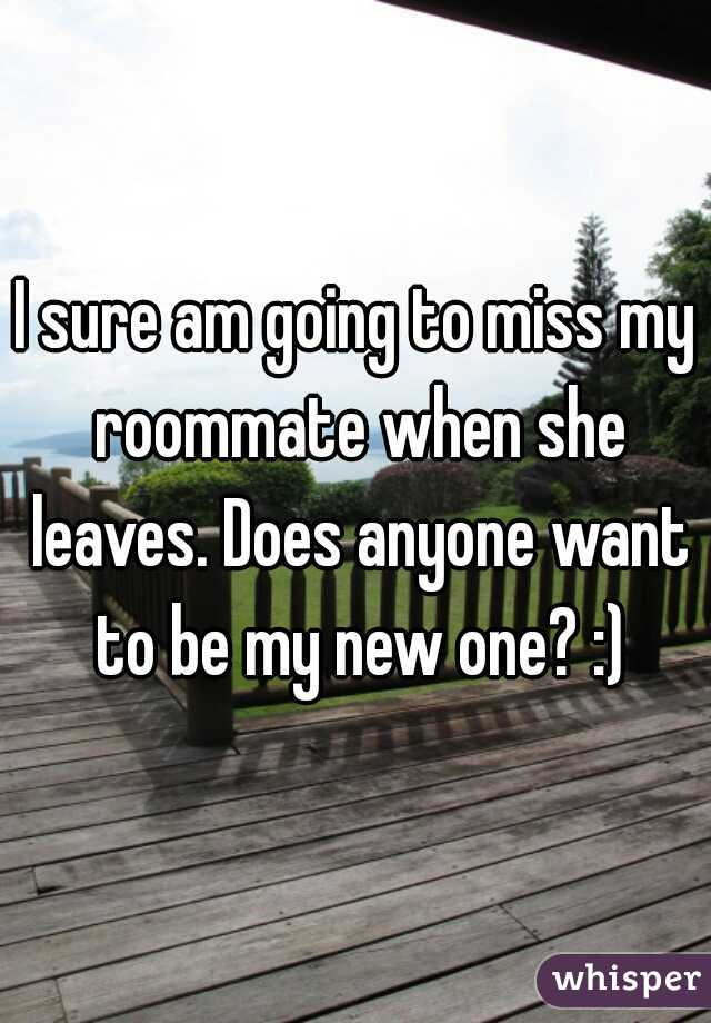 I sure am going to miss my roommate when she leaves. Does anyone want to be my new one? :)