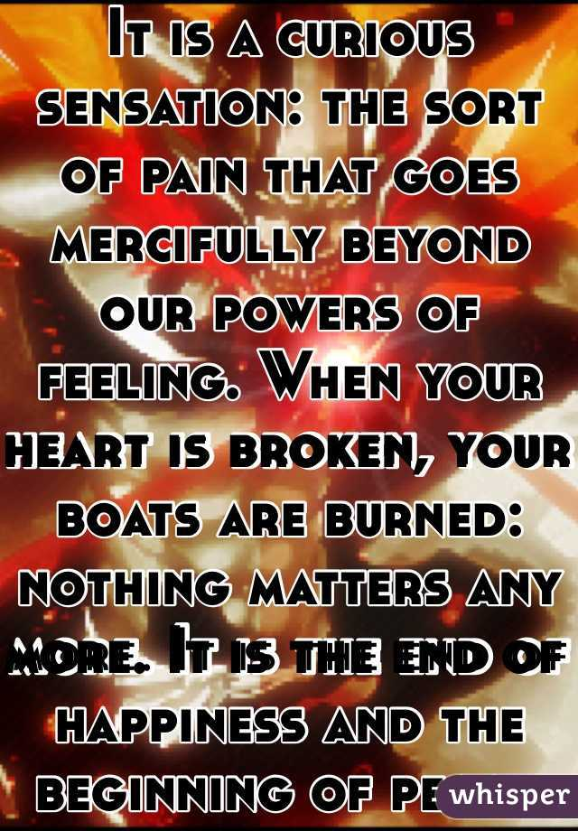It is a curious sensation: the sort of pain that goes mercifully beyond our powers of feeling. When your heart is broken, your boats are burned: nothing matters any more. It is the end of happiness and the beginning of peace.
