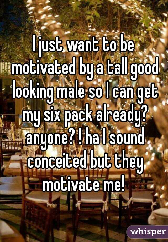 I just want to be motivated by a tall good looking male so I can get my six pack already? anyone? ! ha I sound conceited but they motivate me!