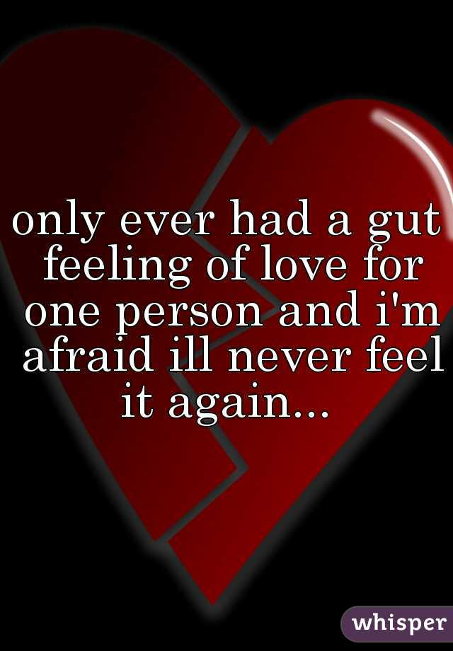 only ever had a gut feeling of love for one person and i'm afraid ill never feel it again...