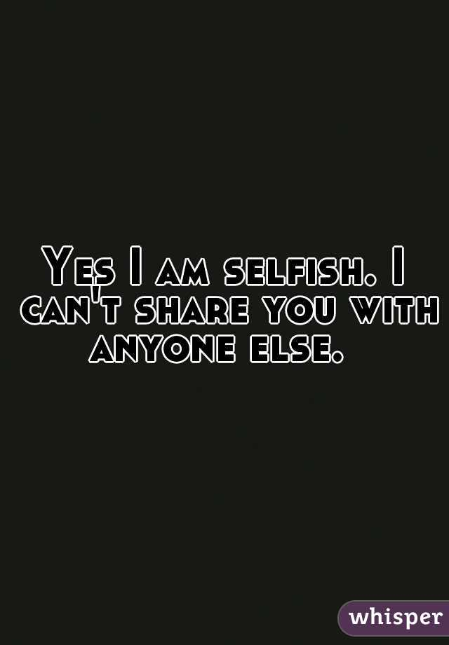 Yes I am selfish. I can't share you with anyone else.
