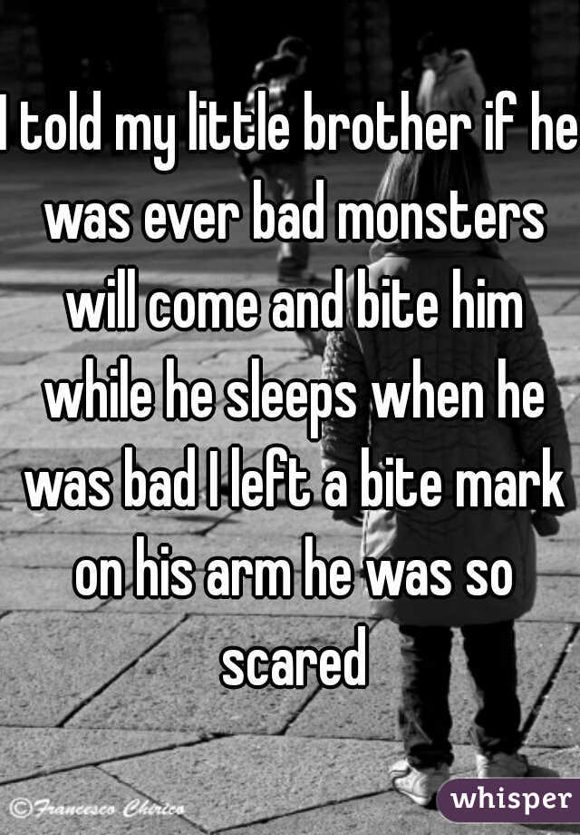 I told my little brother if he was ever bad monsters will come and bite him while he sleeps when he was bad I left a bite mark on his arm he was so scared