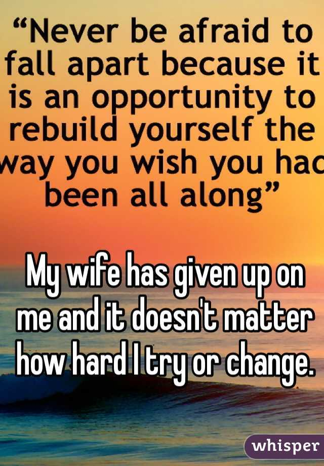 My wife has given up on me and it doesn't matter how hard I try or change.