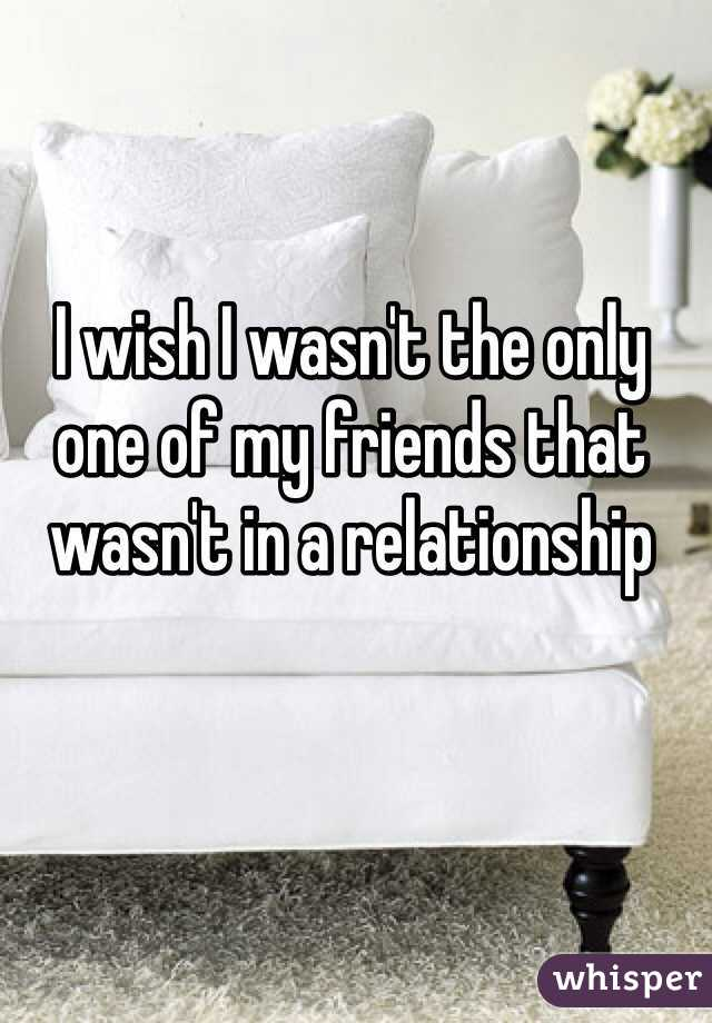 I wish I wasn't the only one of my friends that wasn't in a relationship