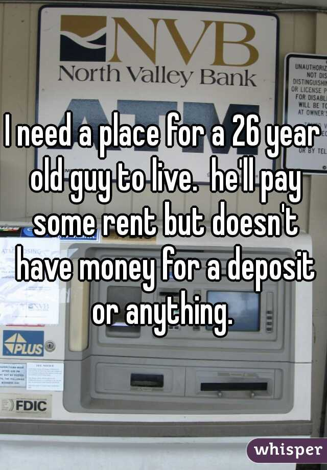 I need a place for a 26 year old guy to live.  he'll pay some rent but doesn't have money for a deposit or anything.