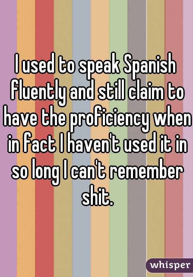 I used to speak Spanish fluently and still claim to have the proficiency when in fact I haven't used it in so long I can't remember shit.