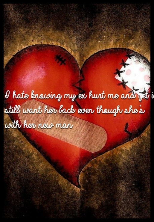 I hate knowing my ex hurt me and yet i still want her back even though she's with her new man