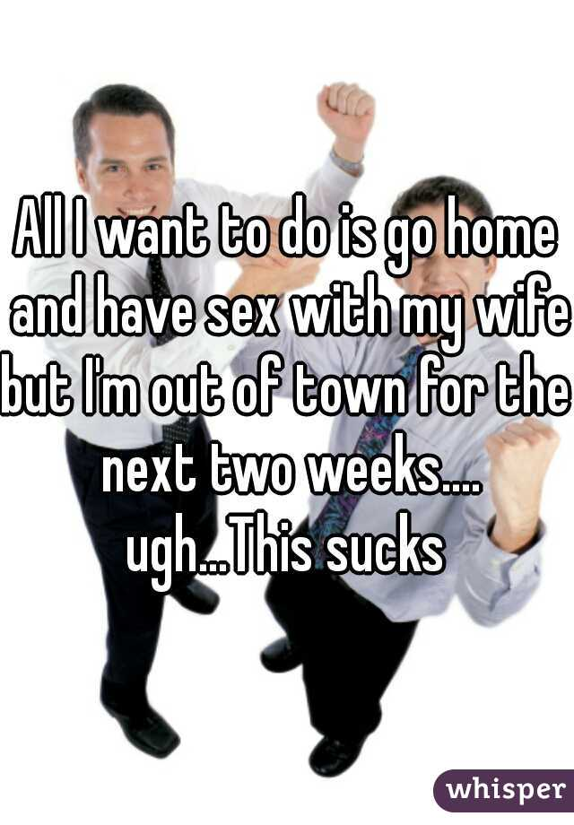All I want to do is go home and have sex with my wife.  but I'm out of town for the next two weeks....  ugh...This sucks