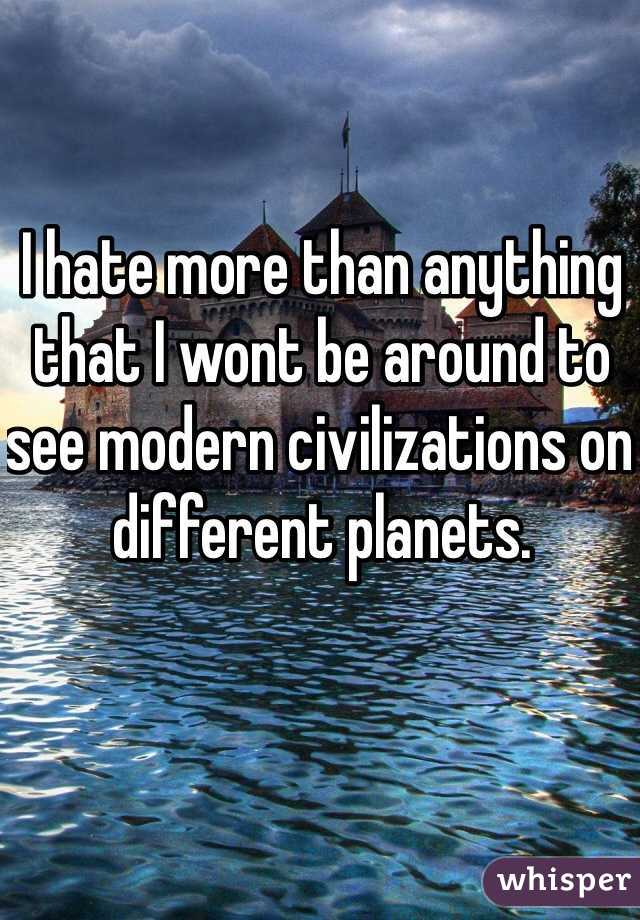 I hate more than anything that I wont be around to see modern civilizations on different planets.