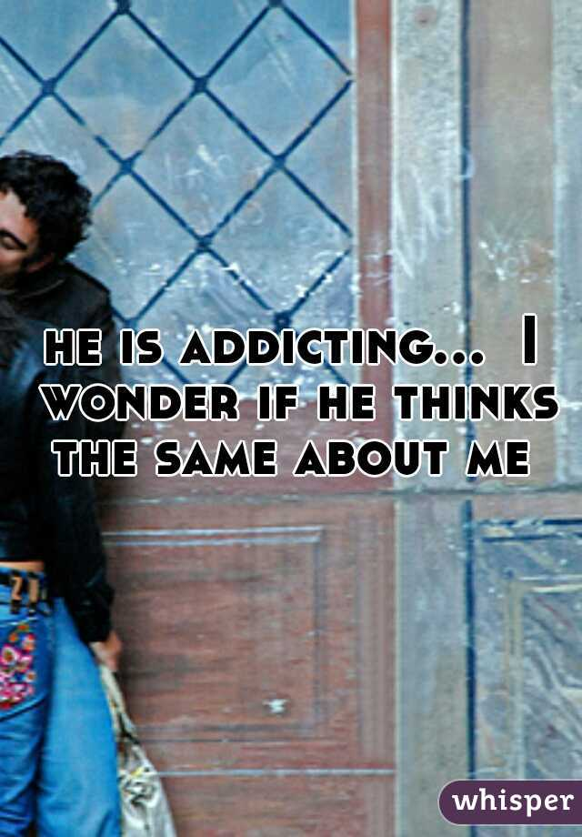 he is addicting...  I wonder if he thinks the same about me