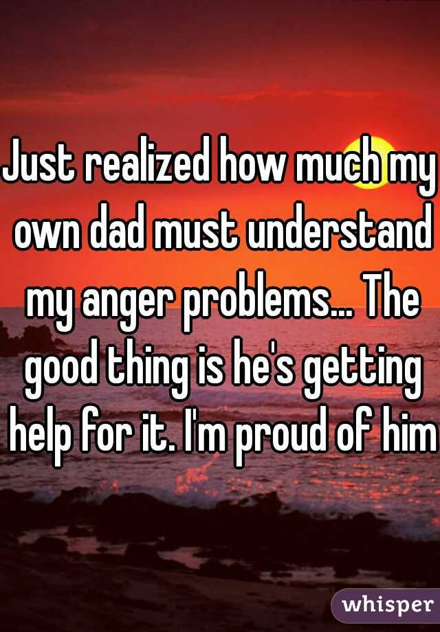 Just realized how much my own dad must understand my anger problems... The good thing is he's getting help for it. I'm proud of him.