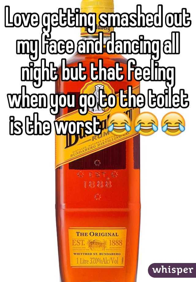 Love getting smashed out my face and dancing all night but that feeling when you go to the toilet is the worst 😂😂😂