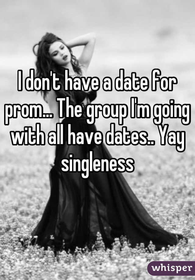 I don't have a date for prom... The group I'm going with all have dates.. Yay singleness