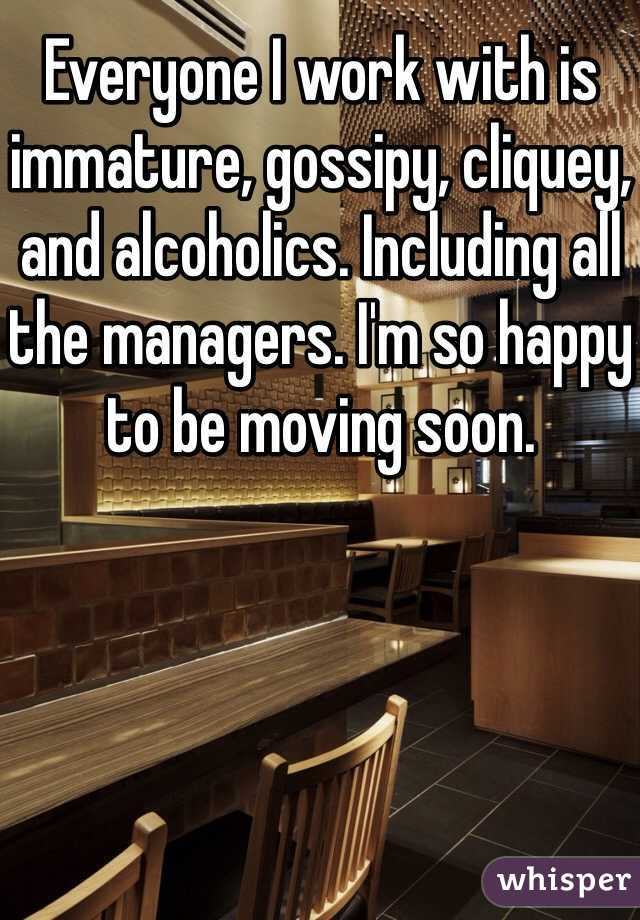 Everyone I work with is immature, gossipy, cliquey, and alcoholics. Including all the managers. I'm so happy to be moving soon.