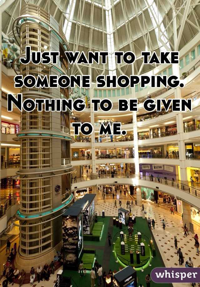 Just want to take someone shopping. Nothing to be given to me.