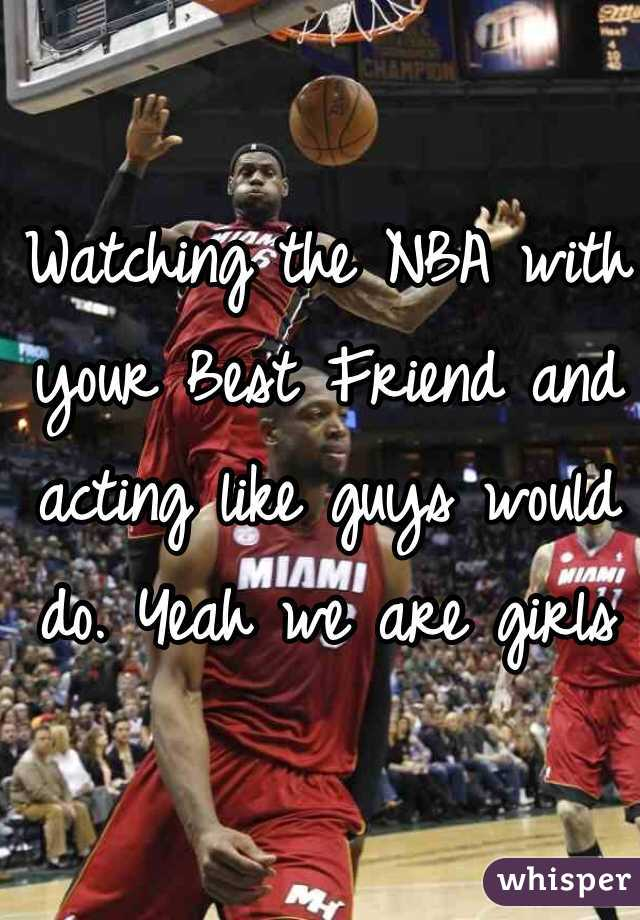 Watching the NBA with your Best Friend and acting like guys would do. Yeah we are girls