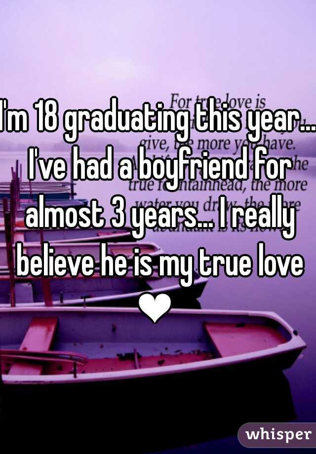 I'm 18 graduating this year... I've had a boyfriend for almost 3 years... I really believe he is my true love ❤