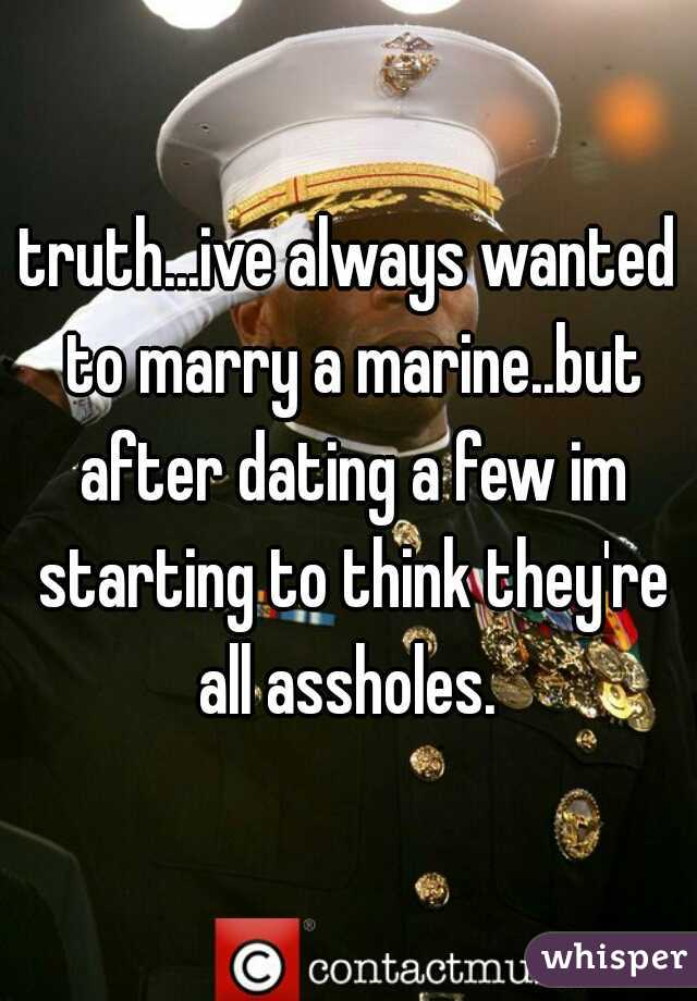 truth...ive always wanted to marry a marine..but after dating a few im starting to think they're all assholes.